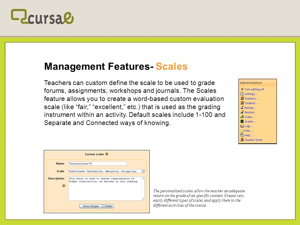 Management Features- Scales Teachers can custom define the scale to be used to grade forums, assignments, workshops and journals. The Scales feature a