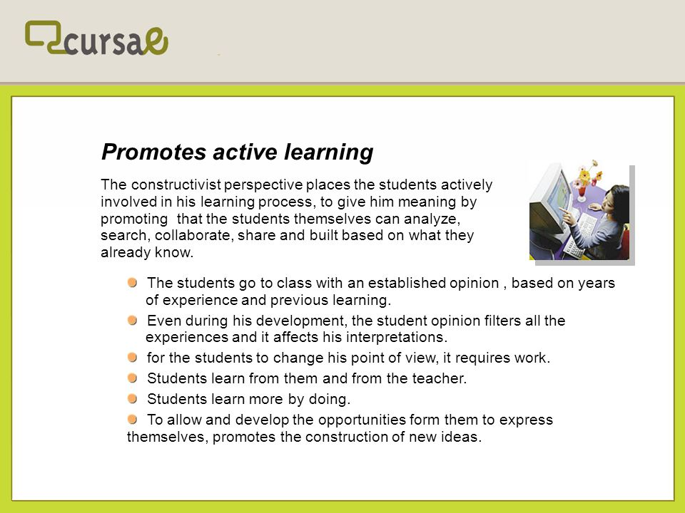 Promotes active learning The constructivist perspective places the students actively involved in his learning process, to give him meaning by promotin