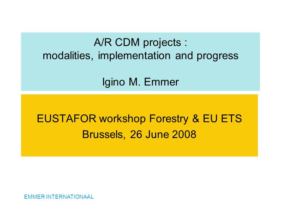 EMMER INTERNATIONAAL A/R CDM projects : modalities, implementation and progress Igino M. Emmer EUSTAFOR workshop Forestry & EU ETS Brussels, 26 June 2