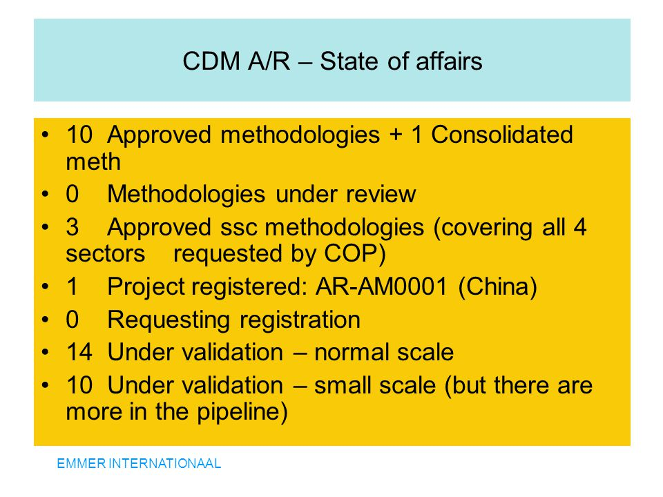 EMMER INTERNATIONAAL CDM A/R – State of affairs 10 Approved methodologies + 1 Consolidated meth 0 Methodologies under review 3 Approved ssc methodolog