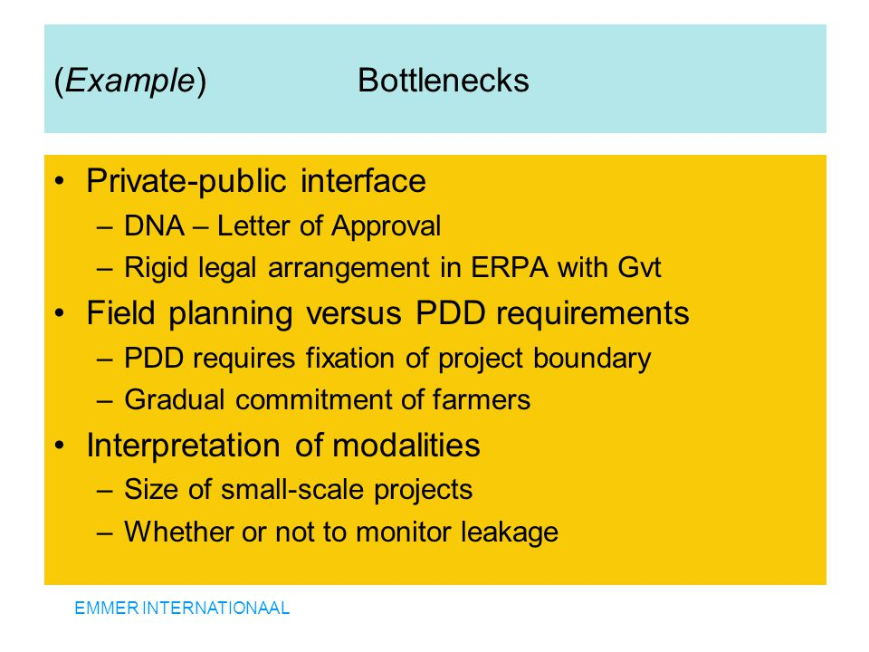 EMMER INTERNATIONAAL (Example) Bottlenecks Private-public interface –DNA – Letter of Approval –Rigid legal arrangement in ERPA with Gvt Field planning