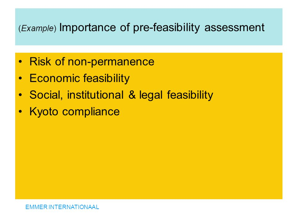 EMMER INTERNATIONAAL (Example) Importance of pre-feasibility assessment Risk of non-permanence Economic feasibility Social, institutional & legal feasibility Kyoto compliance