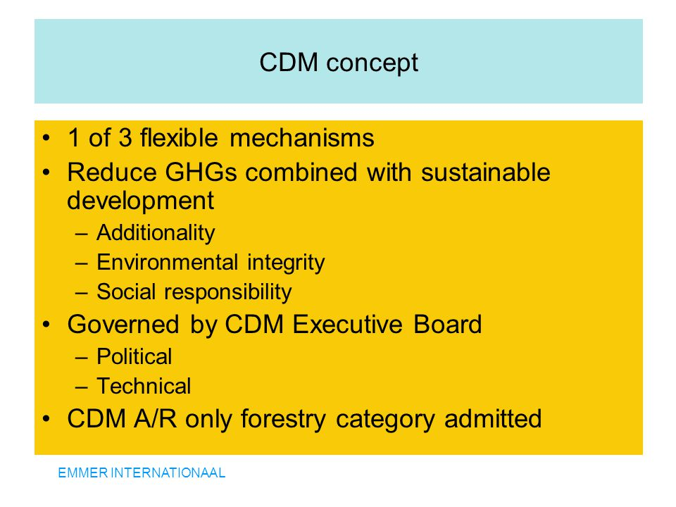 EMMER INTERNATIONAAL CDM concept 1 of 3 flexible mechanisms Reduce GHGs combined with sustainable development –Additionality –Environmental integrity –Social responsibility Governed by CDM Executive Board –Political –Technical CDM A/R only forestry category admitted