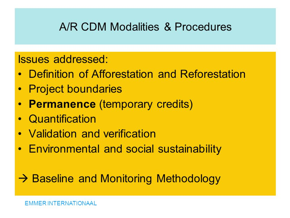 EMMER INTERNATIONAAL A/R CDM Modalities & Procedures Issues addressed: Definition of Afforestation and Reforestation Project boundaries Permanence (temporary credits) Quantification Validation and verification Environmental and social sustainability  Baseline and Monitoring Methodology