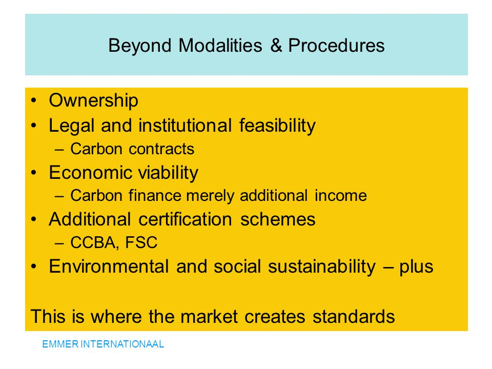 EMMER INTERNATIONAAL Beyond Modalities & Procedures Ownership Legal and institutional feasibility –Carbon contracts Economic viability –Carbon finance merely additional income Additional certification schemes –CCBA, FSC Environmental and social sustainability – plus This is where the market creates standards