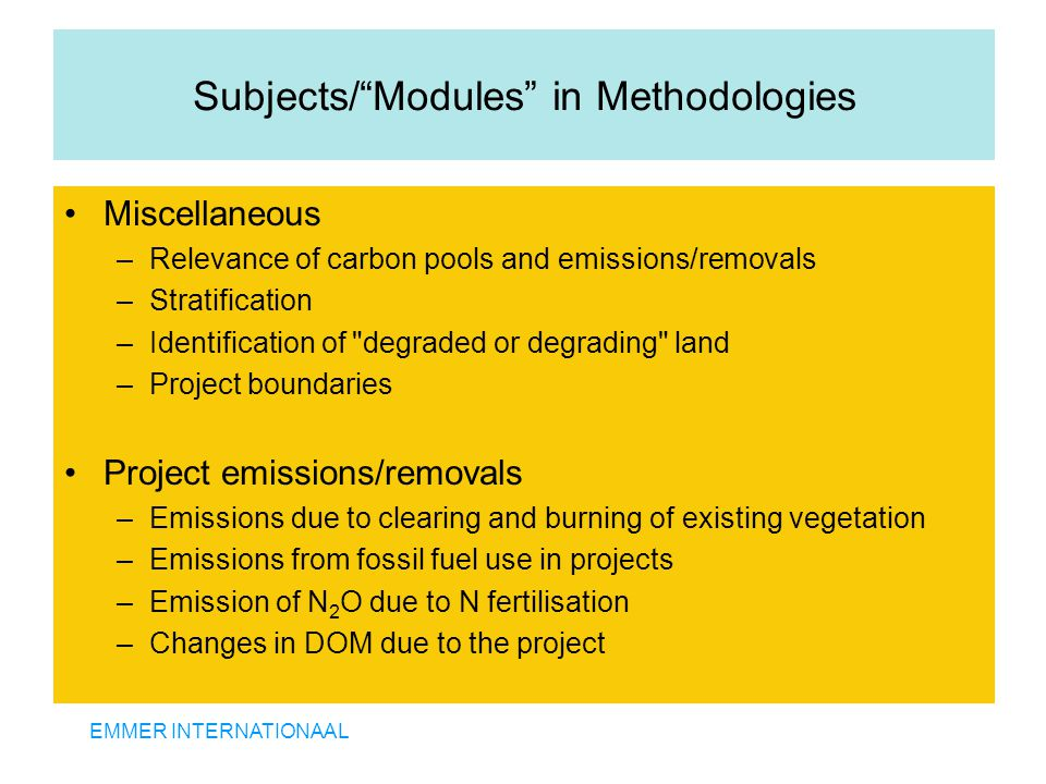EMMER INTERNATIONAAL Subjects/ Modules in Methodologies Miscellaneous –Relevance of carbon pools and emissions/removals –Stratification –Identification of degraded or degrading land –Project boundaries Project emissions/removals –Emissions due to clearing and burning of existing vegetation –Emissions from fossil fuel use in projects –Emission of N 2 O due to N fertilisation –Changes in DOM due to the project