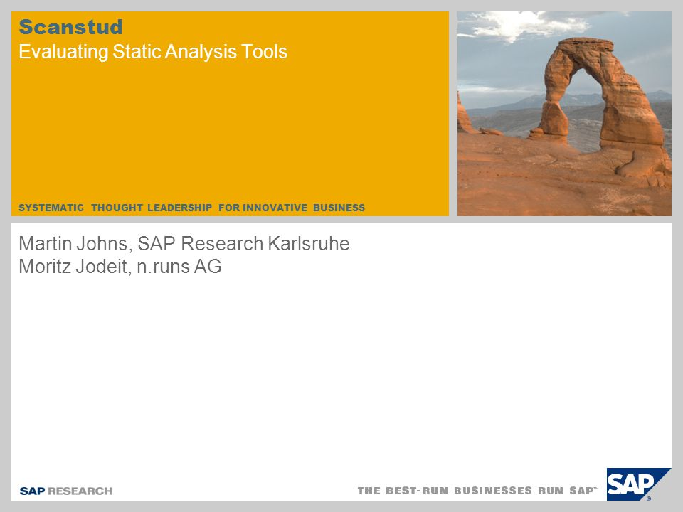 SYSTEMATIC THOUGHT LEADERSHIP FOR INNOVATIVE BUSINESS Scanstud Evaluating Static Analysis Tools Martin Johns, SAP Research Karlsruhe Moritz Jodeit, n.runs AG