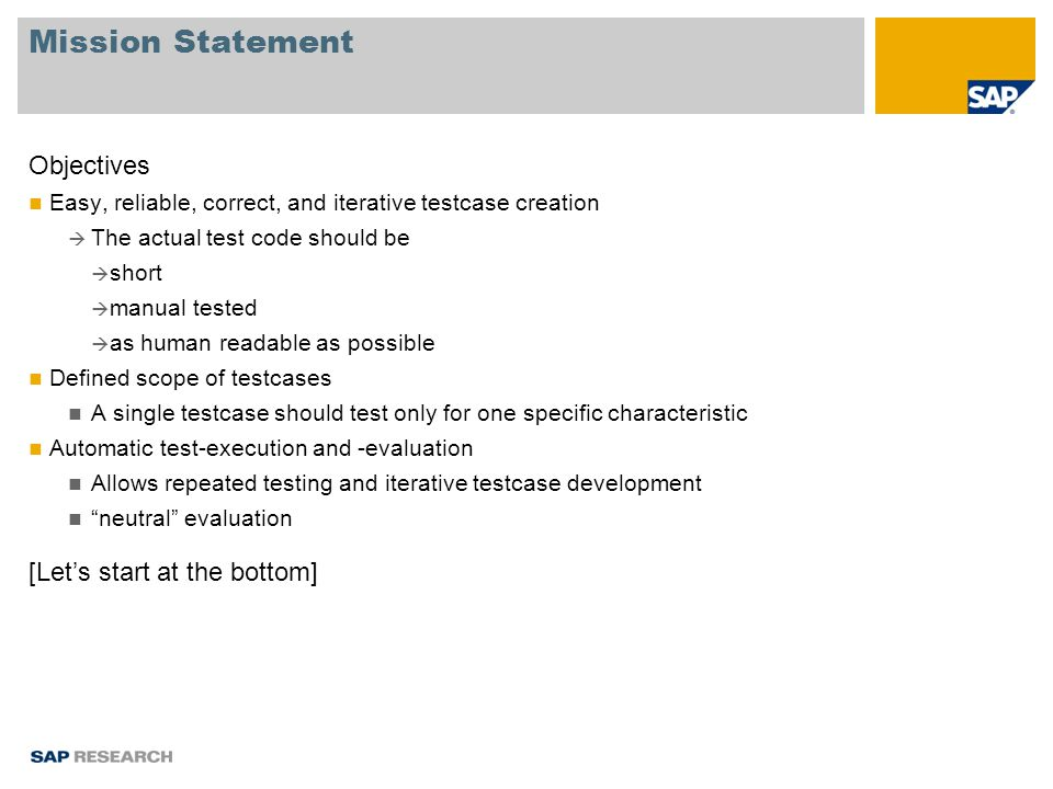 Mission Statement Objectives Easy, reliable, correct, and iterative testcase creation  The actual test code should be  short  manual tested  as human readable as possible Defined scope of testcases A single testcase should test only for one specific characteristic Automatic test-execution and -evaluation Allows repeated testing and iterative testcase development neutral evaluation [Let's start at the bottom]