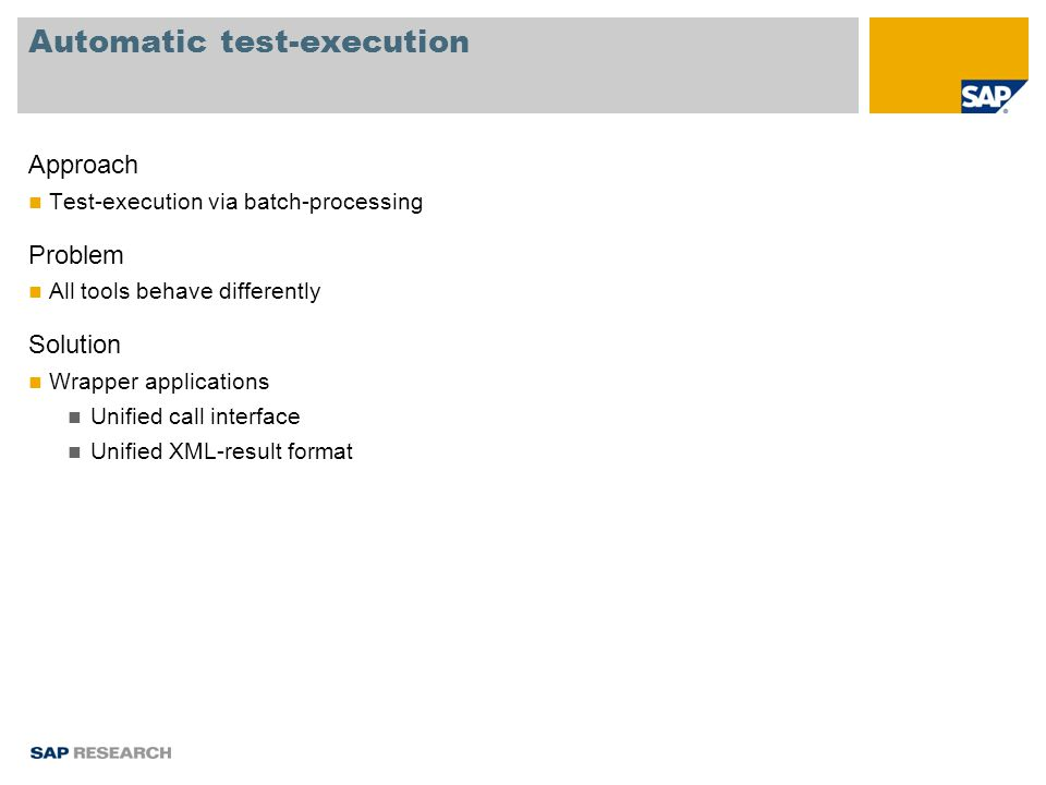 Automatic test-execution Approach Test-execution via batch-processing Problem All tools behave differently Solution Wrapper applications Unified call interface Unified XML-result format