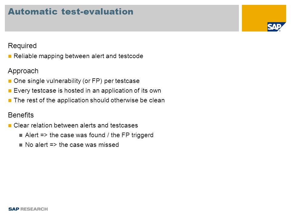 Automatic test-evaluation Required Reliable mapping between alert and testcode Approach One single vulnerability (or FP) per testcase Every testcase is hosted in an application of its own The rest of the application should otherwise be clean Benefits Clear relation between alerts and testcases Alert => the case was found / the FP triggerd No alert => the case was missed