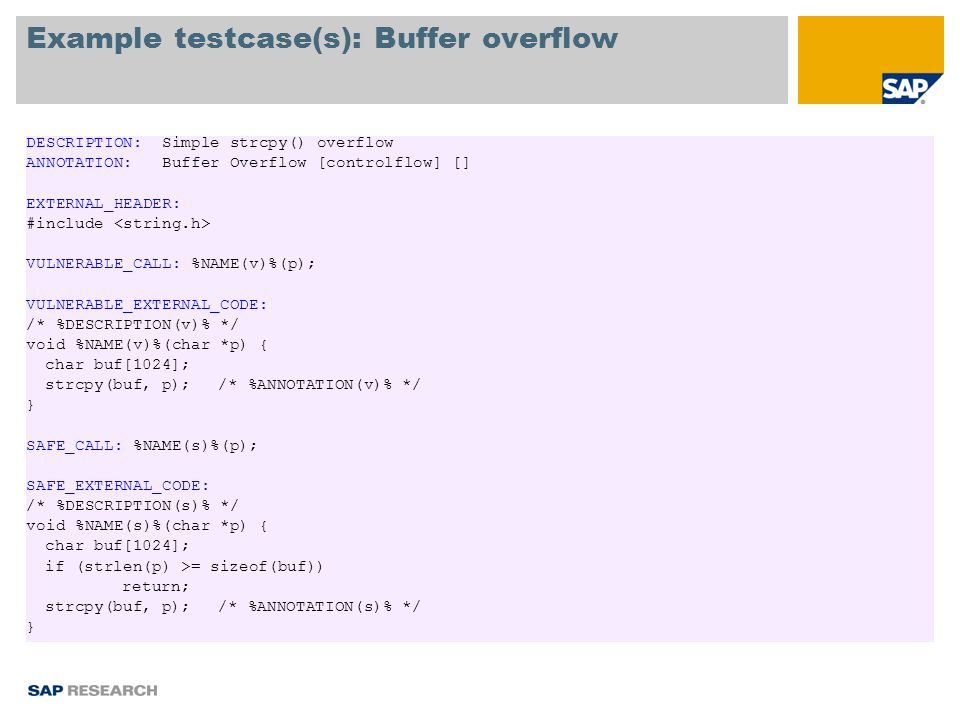 Example testcase(s): Buffer overflow DESCRIPTION: Simple strcpy() overflow ANNOTATION: Buffer Overflow [controlflow] [] EXTERNAL_HEADER: #include VULNERABLE_CALL: %NAME(v)%(p); VULNERABLE_EXTERNAL_CODE: /* %DESCRIPTION(v)% */ void %NAME(v)%(char *p) { char buf[1024]; strcpy(buf, p);/* %ANNOTATION(v)% */ } SAFE_CALL: %NAME(s)%(p); SAFE_EXTERNAL_CODE: /* %DESCRIPTION(s)% */ void %NAME(s)%(char *p) { char buf[1024]; if (strlen(p) >= sizeof(buf)) return; strcpy(buf, p);/* %ANNOTATION(s)% */ }