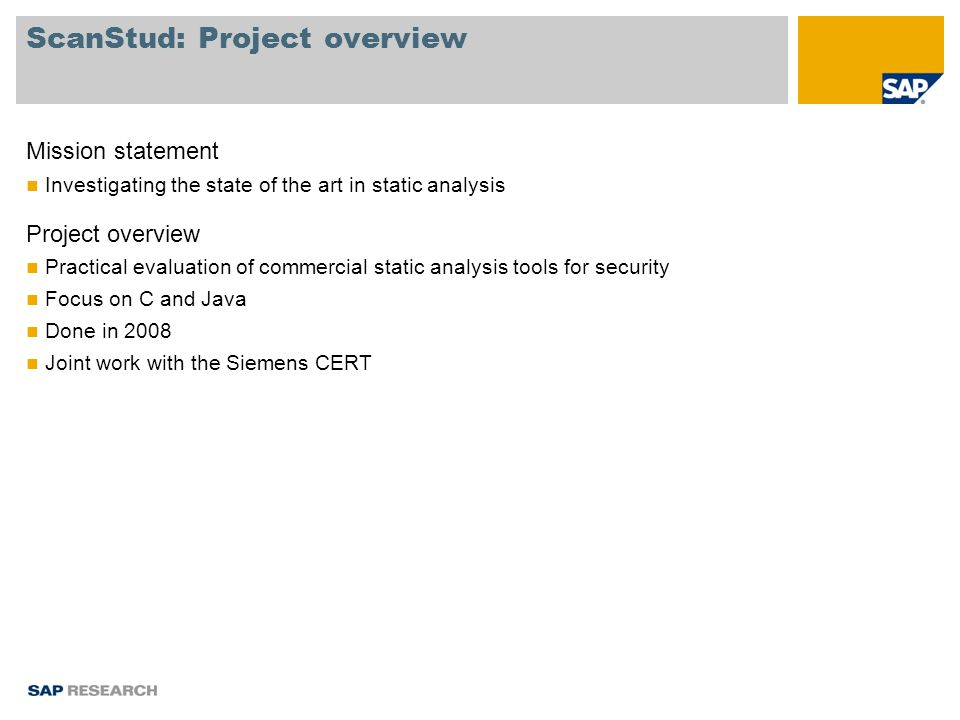ScanStud: Project overview Mission statement Investigating the state of the art in static analysis Project overview Practical evaluation of commercial static analysis tools for security Focus on C and Java Done in 2008 Joint work with the Siemens CERT