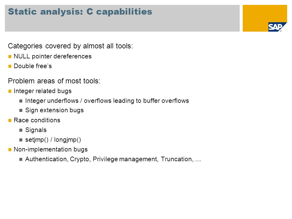 Static analysis: C capabilities Categories covered by almost all tools: NULL pointer dereferences Double free's Problem areas of most tools: Integer related bugs Integer underflows / overflows leading to buffer overflows Sign extension bugs Race conditions Signals setjmp() / longjmp() Non-implementation bugs Authentication, Crypto, Privilege management, Truncation, …