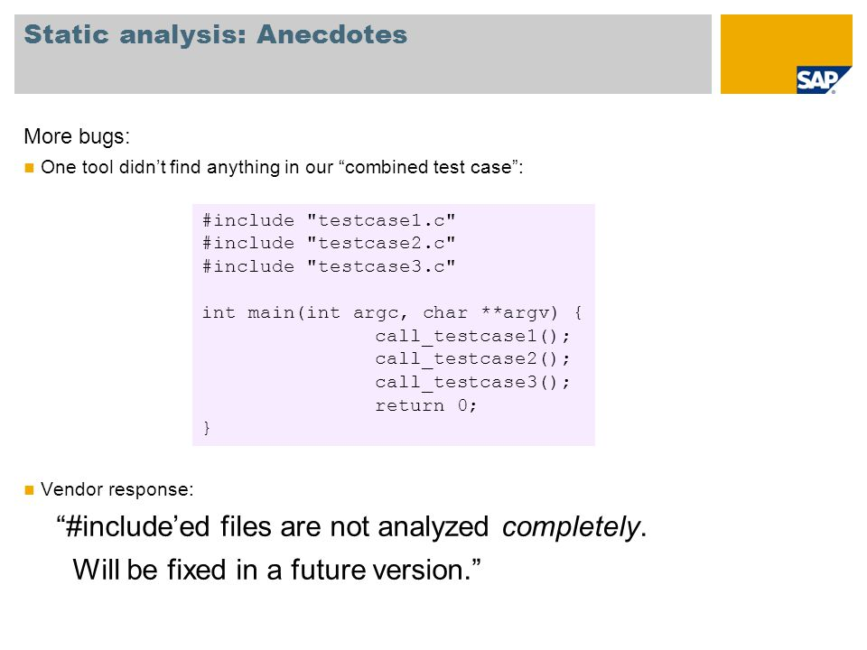 "Static analysis: Anecdotes More bugs: One tool didn't find anything in our ""combined test case"": Vendor response: ""#include'ed files are not analyzed"