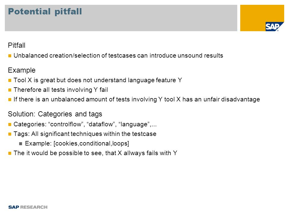 Potential pitfall Pitfall Unbalanced creation/selection of testcases can introduce unsound results Example Tool X is great but does not understand language feature Y Therefore all tests involving Y fail If there is an unbalanced amount of tests involving Y tool X has an unfair disadvantage Solution: Categories and tags Categories: controlflow , dataflow , language ,...