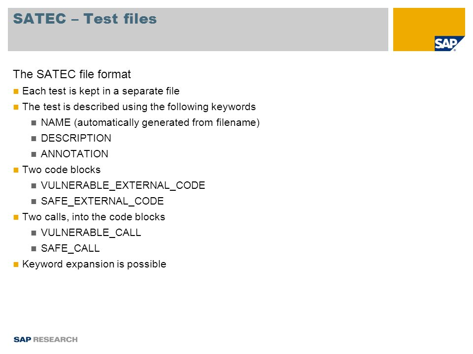 SATEC – Test files The SATEC file format Each test is kept in a separate file The test is described using the following keywords NAME (automatically generated from filename) DESCRIPTION ANNOTATION Two code blocks VULNERABLE_EXTERNAL_CODE SAFE_EXTERNAL_CODE Two calls, into the code blocks VULNERABLE_CALL SAFE_CALL Keyword expansion is possible