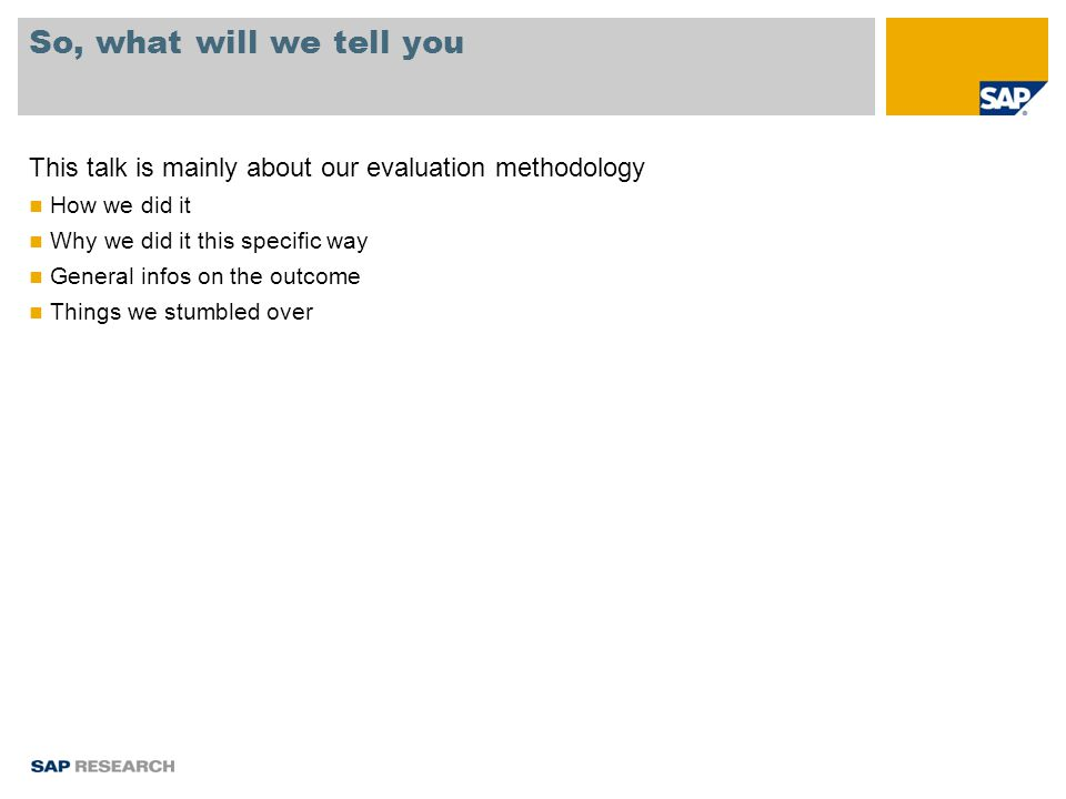 So, what will we tell you This talk is mainly about our evaluation methodology How we did it Why we did it this specific way General infos on the outcome Things we stumbled over