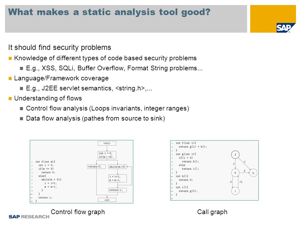 What makes a static analysis tool good? It should find security problems Knowledge of different types of code based security problems E.g., XSS, SQLi,