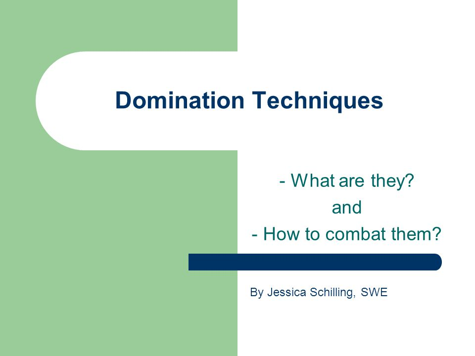 Domination Techniques - What are they and - How to combat them By Jessica Schilling, SWE