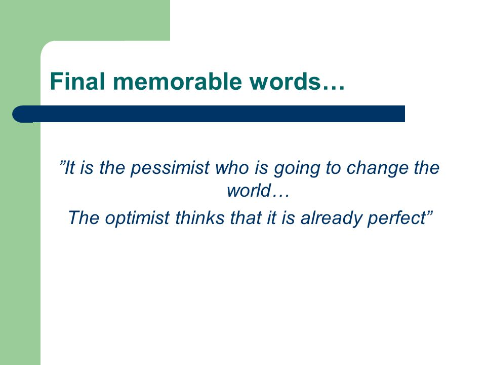 """Final memorable words… """"It is the pessimist who is going to change the world… The optimist thinks that it is already perfect"""""""