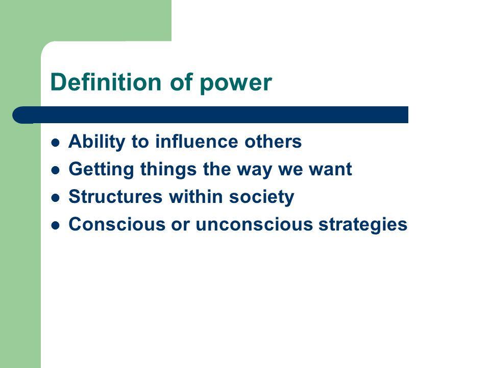 Definition of power Ability to influence others Getting things the way we want Structures within society Conscious or unconscious strategies