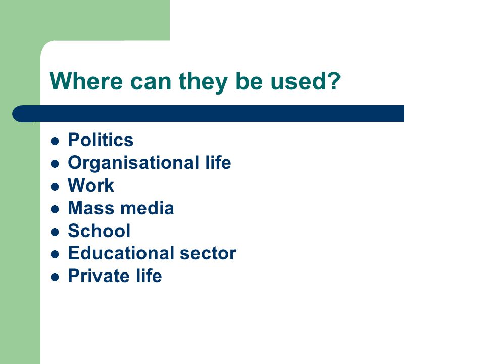 Where can they be used? Politics Organisational life Work Mass media School Educational sector Private life