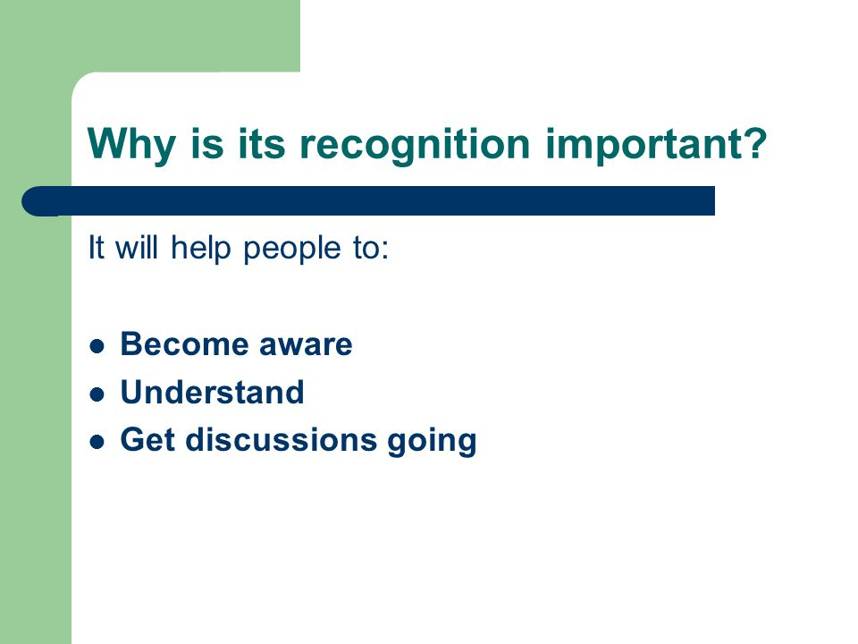 Why is its recognition important? It will help people to: Become aware Understand Get discussions going