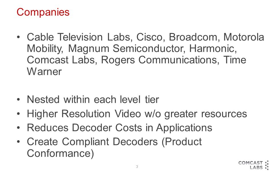 3 Companies Cable Television Labs, Cisco, Broadcom, Motorola Mobility, Magnum Semiconductor, Harmonic, Comcast Labs, Rogers Communications, Time Warner Nested within each level tier Higher Resolution Video w/o greater resources Reduces Decoder Costs in Applications Create Compliant Decoders (Product Conformance)