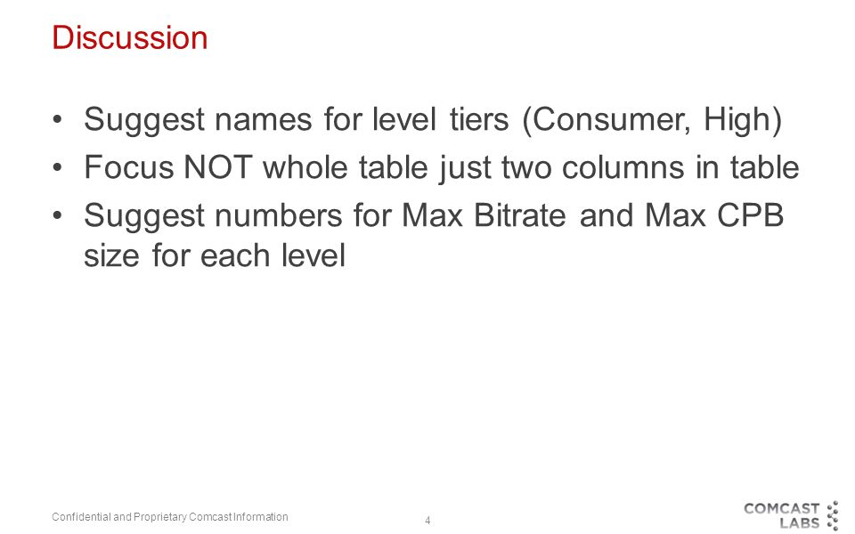 4 Discussion Suggest names for level tiers (Consumer, High) Focus NOT whole table just two columns in table Suggest numbers for Max Bitrate and Max CPB size for each level Confidential and Proprietary Comcast Information