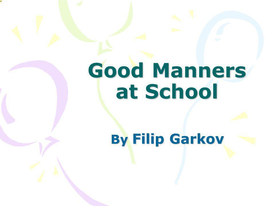 Good Manners at School By Filip Garkov