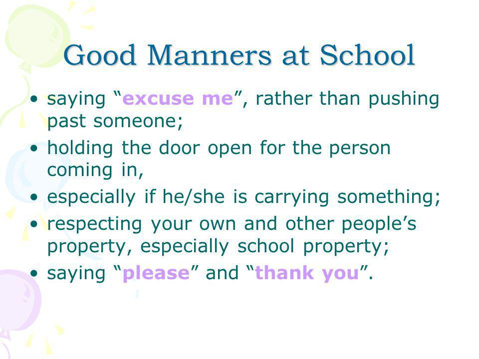Good Manners at School saying excuse me , rather than pushing past someone; holding the door open for the person coming in, especially if he/she is carrying something; respecting your own and other people's property, especially school property; saying please and thank you .