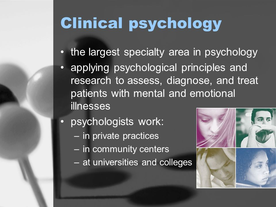 Clinical psychology the largest specialty area in psychology applying psychological principles and research to assess, diagnose, and treat patients with mental and emotional illnesses psychologists work: –in private practices –in community centers –at universities and colleges