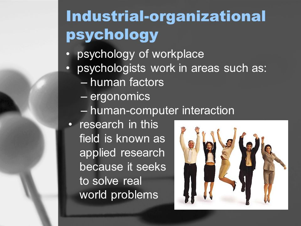 Industrial-organizational psychology psychology of workplace psychologists work in areas such as: –human factors –ergonomics –human-computer interaction research in this field is known as applied research because it seeks to solve real world problems