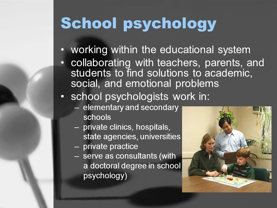 School psychology working within the educational system collaborating with teachers, parents, and students to find solutions to academic, social, and emotional problems school psychologists work in: –elementary and secondary schools –private clinics, hospitals, state agencies, universities –private practice –serve as consultants (with a doctoral degree in school psychology)