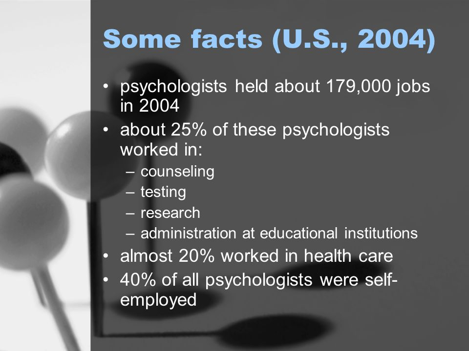 Some facts (U.S., 2004) psychologists held about 179,000 jobs in 2004 about 25% of these psychologists worked in: –counseling –testing –research –administration at educational institutions almost 20% worked in health care 40% of all psychologists were self- employed
