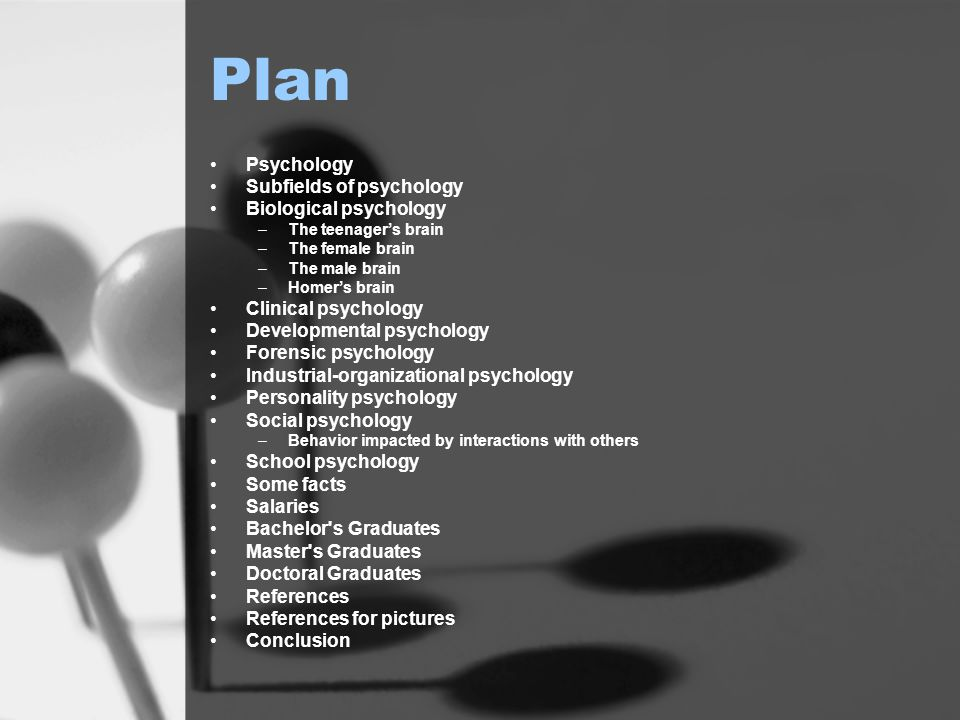 Plan Psychology Subfields of psychology Biological psychology –The teenager's brain –The female brain –The male brain –Homer's brain Clinical psychology Developmental psychology Forensic psychology Industrial-organizational psychology Personality psychology Social psychology –Behavior impacted by interactions with others School psychology Some facts Salaries Bachelor s Graduates Master s Graduates Doctoral Graduates References References for pictures Conclusion