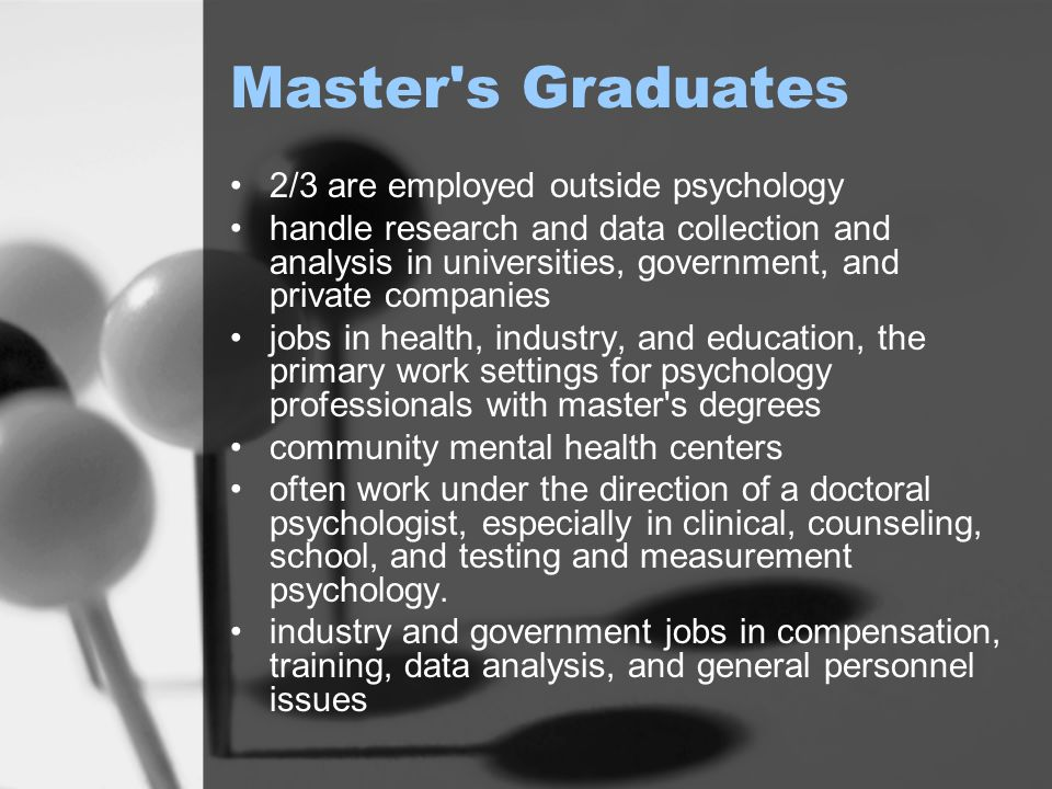 Master s Graduates 2/3 are employed outside psychology handle research and data collection and analysis in universities, government, and private companies jobs in health, industry, and education, the primary work settings for psychology professionals with master s degrees community mental health centers often work under the direction of a doctoral psychologist, especially in clinical, counseling, school, and testing and measurement psychology.
