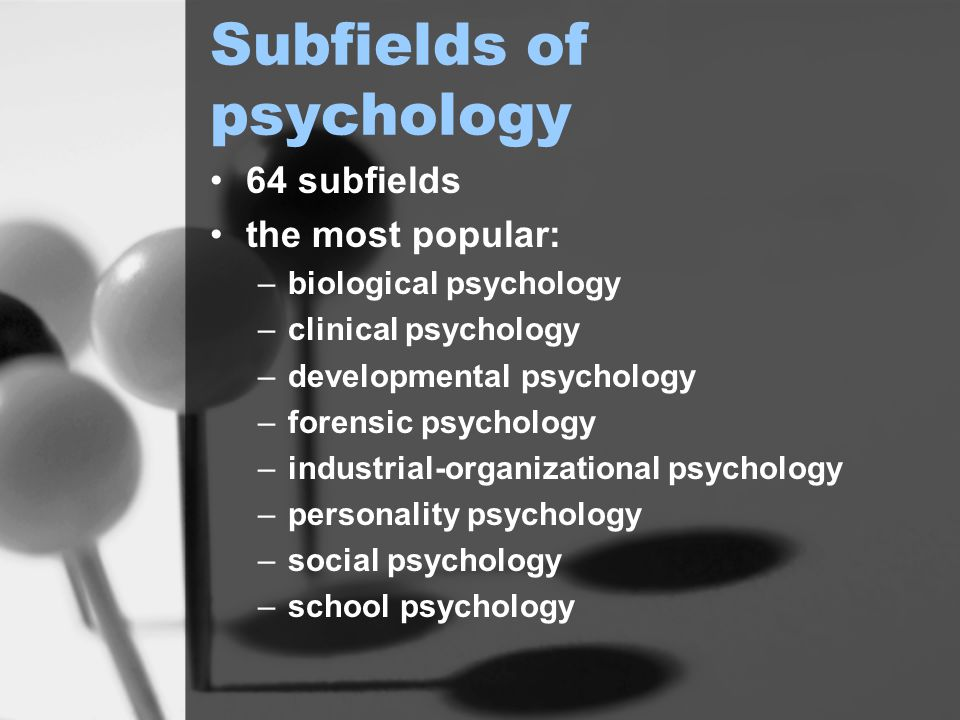 Subfields of psychology 64 subfields the most popular: –biological psychology –clinical psychology –developmental psychology –forensic psychology –industrial-organizational psychology –personality psychology –social psychology –school psychology