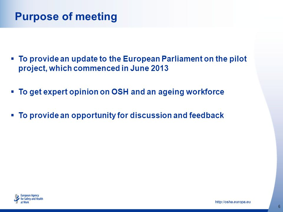 http://osha.europa.eu 6 Purpose of meeting  To provide an update to the European Parliament on the pilot project, which commenced in June 2013  To get expert opinion on OSH and an ageing workforce  To provide an opportunity for discussion and feedback