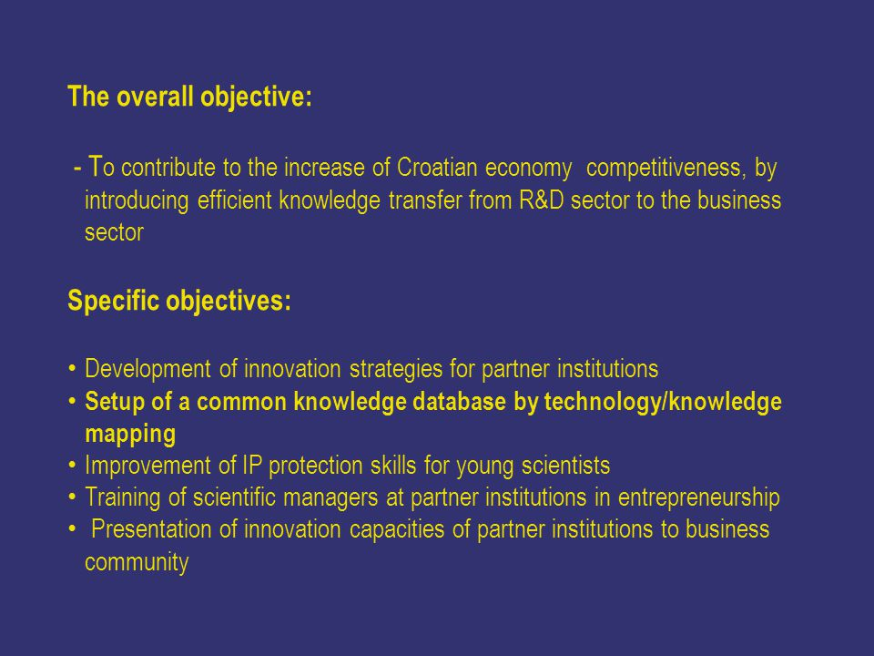 The overall objective: - T o contribute to the increase of Croatian economy competitiveness, by introducing efficient knowledge transfer from R&D sector to the business sector Specific objectives: Development of innovation strategies for partner institutions Setup of a common knowledge database by technology/knowledge mapping Improvement of IP protection skills for young scientists Training of scientific managers at partner institutions in entrepreneurship Presentation of innovation capacities of partner institutions to business community