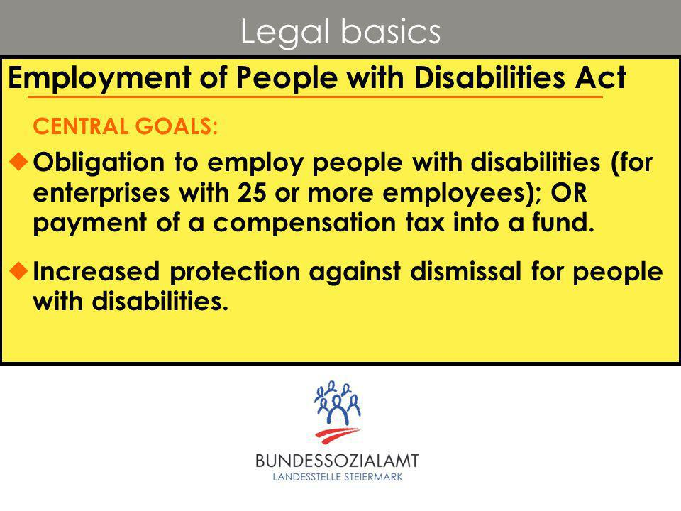 Legal basics Employment of People with Disabilities Act CENTRAL GOALS:  Obligation to employ people with disabilities (for enterprises with 25 or more employees); OR payment of a compensation tax into a fund.