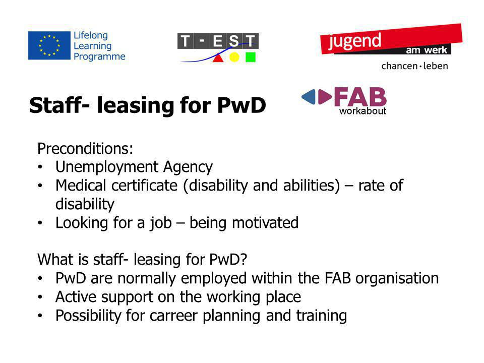 Staff- leasing for PwD Preconditions: Unemployment Agency Medical certificate (disability and abilities) – rate of disability Looking for a job – being motivated What is staff- leasing for PwD.