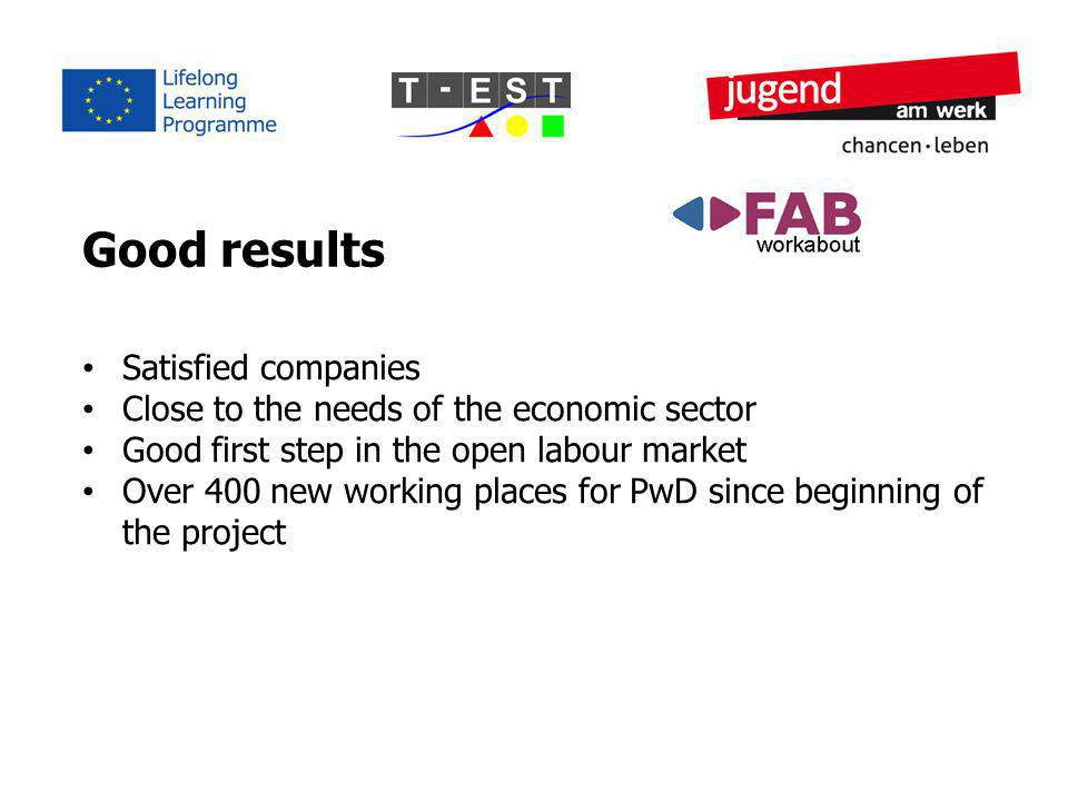 Good results Satisfied companies Close to the needs of the economic sector Good first step in the open labour market Over 400 new working places for PwD since beginning of the project