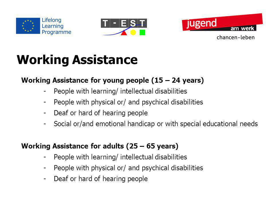 Working Assistance Working Assistance for young people (15 – 24 years) -People with learning/ intellectual disabilities -People with physical or/ and psychical disabilities -Deaf or hard of hearing people -Social or/and emotional handicap or with special educational needs Working Assistance for adults (25 – 65 years) -People with learning/ intellectual disabilities -People with physical or/ and psychical disabilities -Deaf or hard of hearing people