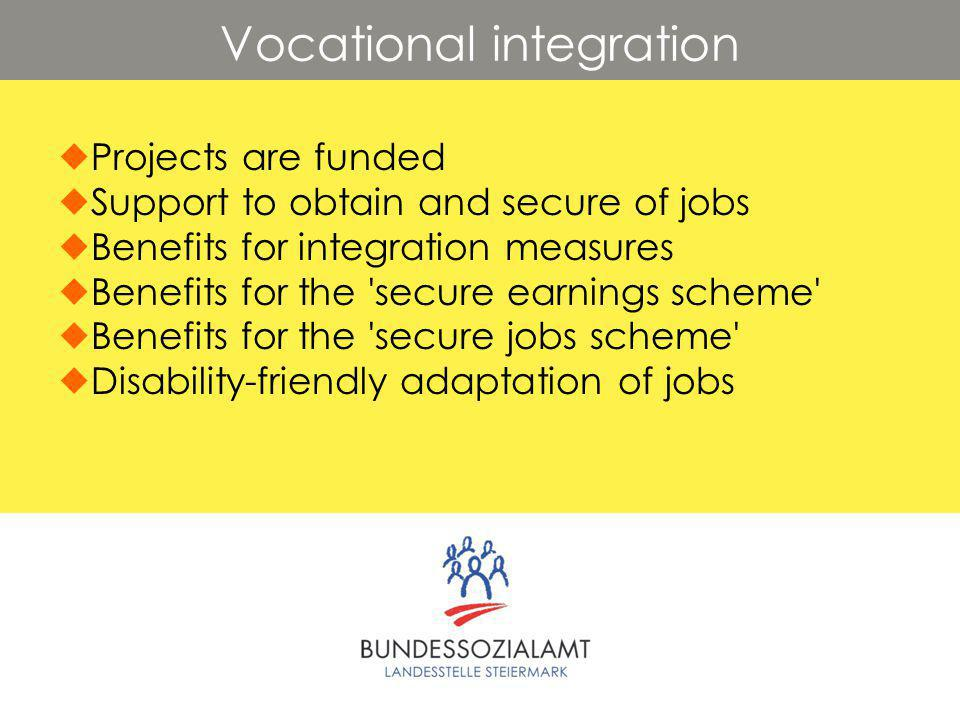 Vocational integration  Projects are funded  Support to obtain and secure of jobs  Benefits for integration measures  Benefits for the secure earnings scheme  Benefits for the secure jobs scheme  Disability-friendly adaptation of jobs