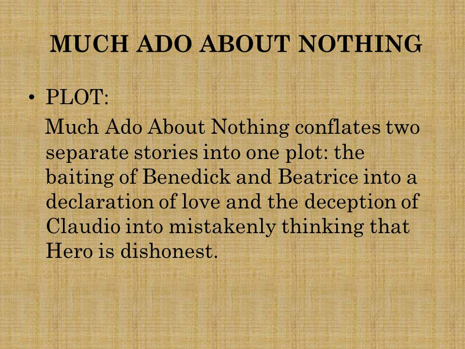 MUCH ADO ABOUT NOTHING PLOT: Much Ado About Nothing conflates two separate stories into one plot: the baiting of Benedick and Beatrice into a declarat