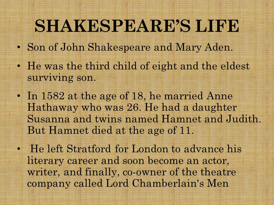 SHAKESPEARE'S LIFE Son of John Shakespeare and Mary Aden. He was the third child of eight and the eldest surviving son. In 1582 at the age of 18, he m