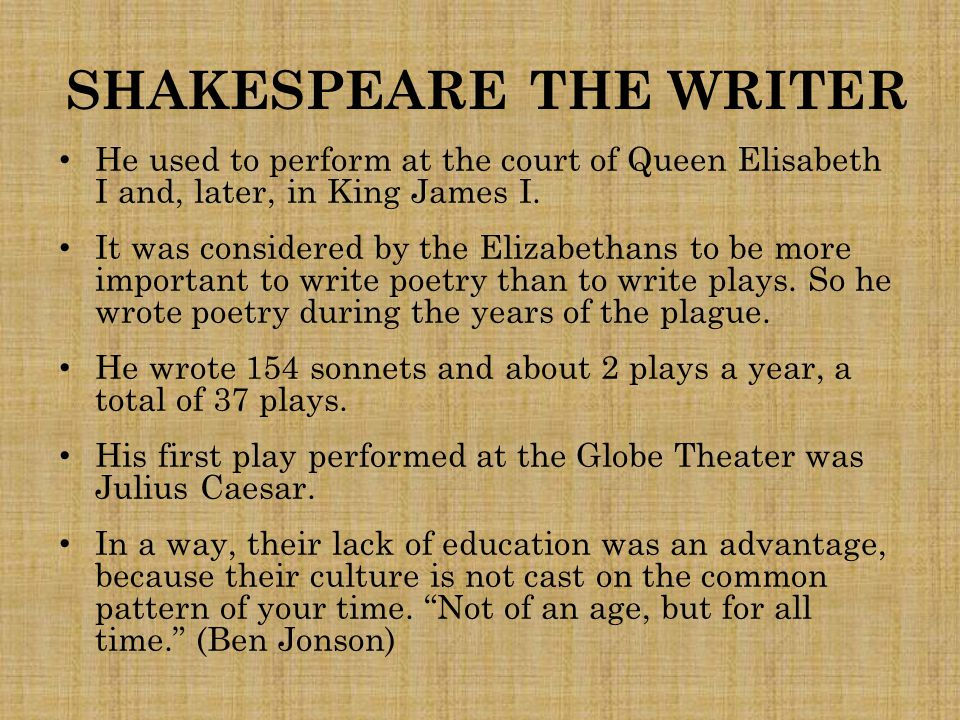 SHAKESPEARE THE WRITER He used to perform at the court of Queen Elisabeth I and, later, in King James I. It was considered by the Elizabethans to be m