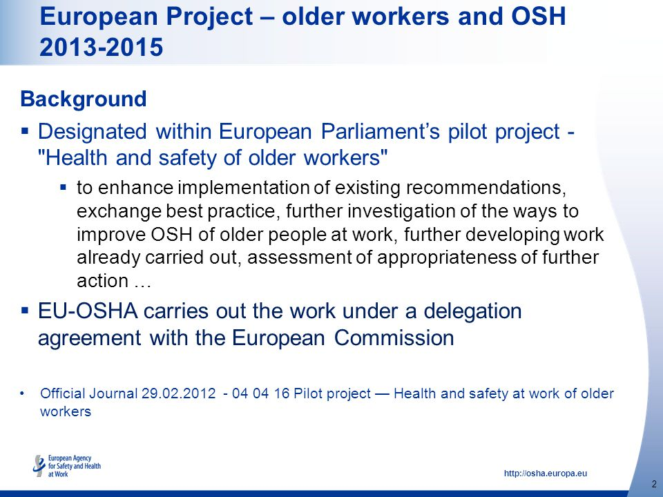 http://osha.europa.eu 2 European Project – older workers and OSH 2013-2015 Background  Designated within European Parliament's pilot project - Health and safety of older workers  to enhance implementation of existing recommendations, exchange best practice, further investigation of the ways to improve OSH of older people at work, further developing work already carried out, assessment of appropriateness of further action …  EU-OSHA carries out the work under a delegation agreement with the European Commission Official Journal 29.02.2012 - 04 04 16 Pilot project — Health and safety at work of older workers