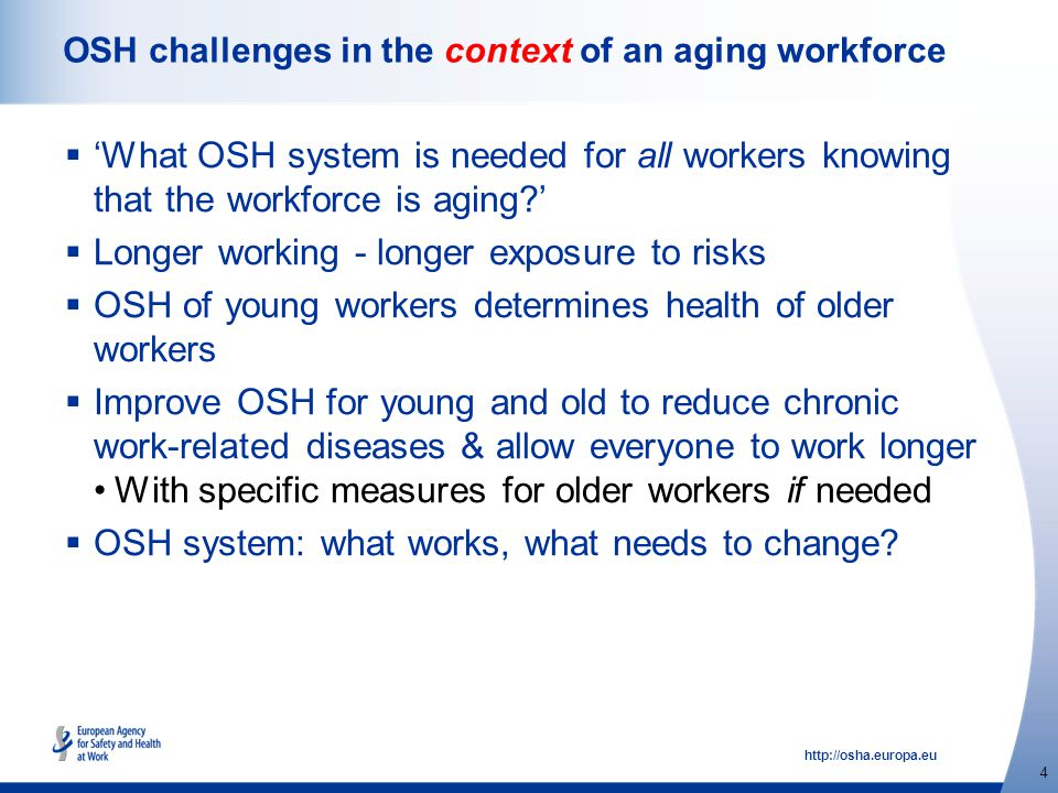 http://osha.europa.eu 4 OSH challenges in the context of an aging workforce  'What OSH system is needed for all workers knowing that the workforce is aging?'  Longer working - longer exposure to risks  OSH of young workers determines health of older workers  Improve OSH for young and old to reduce chronic work-related diseases & allow everyone to work longer With specific measures for older workers if needed  OSH system: what works, what needs to change?
